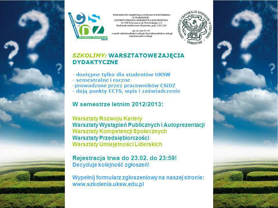 SZKOLIMY: WARSZTATOWE ZAJĘCIA DYDAKTYCZNE - dostępne tylko dla studentów UKSW - semestralne i roczne -prowadzone przez pracowników CSiDZ - dają punkty ECTS, wpis i zaświadczenie W semestrze letnim 2012/2013: Warsztaty Rozwoju Kariery Warsztaty Wystąpień Publicznych i Autoprezentacji Warsztaty Kompetencji Społecznych Warsztaty Przedsiębiorczości Warsztaty Umiejętności Liderskich Rejestracja trwa do 23.02.