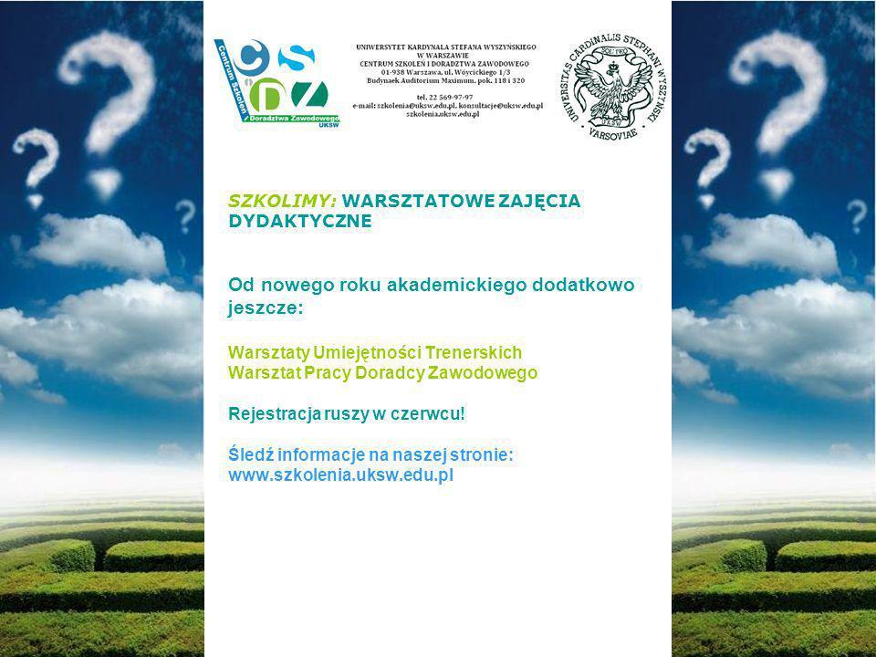 SZKOLIMY: WARSZTATOWE ZAJĘCIA DYDAKTYCZNE Od nowego roku akademickiego dodatkowo jeszcze: Warsztaty Umiejętności Trenerskich Warsztat Pracy Doradcy Zawodowego Rejestracja ruszy w czerwcu.