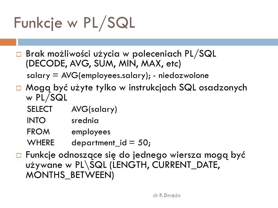 Funkcje w PL/SQLBrak możliwości użycia w poleceniach PL/SQL (DECODE, AVG, SUM, MIN, MAX, etc) salary = AVG(employees.salary); - niedozwolone.