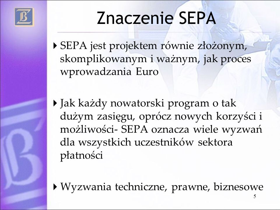 Znaczenie SEPA SEPA jest projektem równie złożonym, skomplikowanym i ważnym, jak proces wprowadzania Euro.