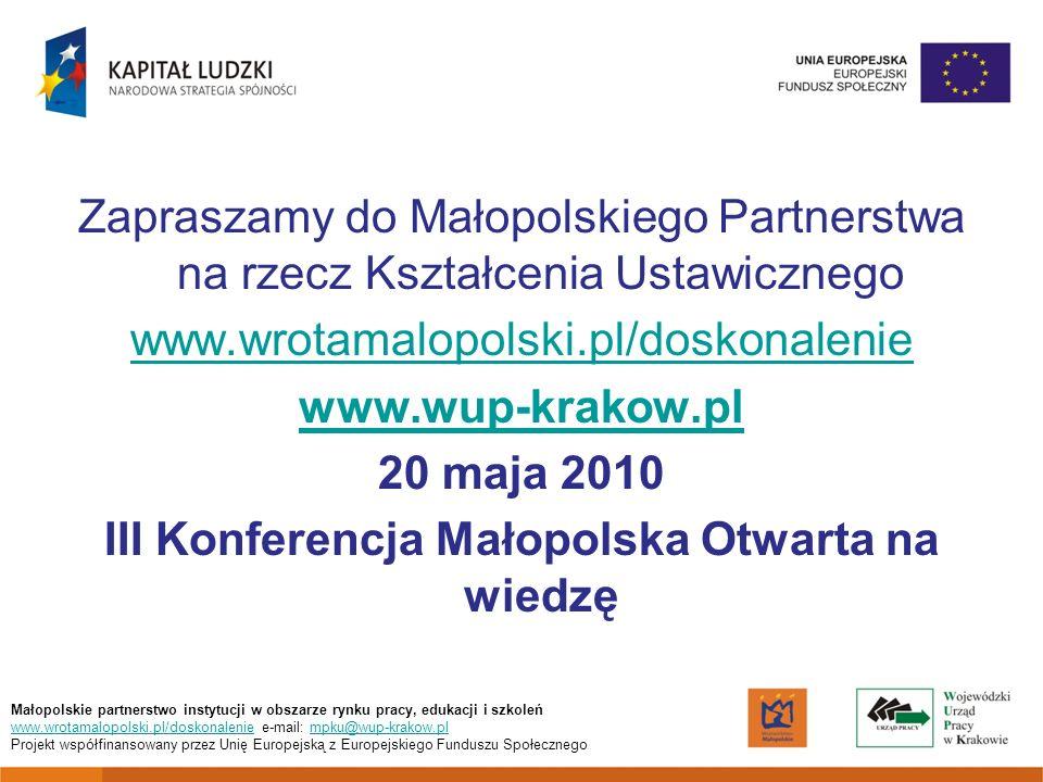 Zapraszamy do Małopolskiego Partnerstwa na rzecz Kształcenia Ustawicznego www.wrotamalopolski.pl/doskonalenie www.wup-krakow.pl 20 maja 2010 III Konferencja Małopolska Otwarta na wiedzę