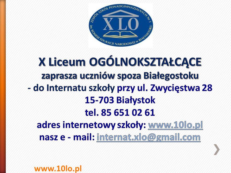 X Liceum OGÓLNOKSZTAŁCĄCE zaprasza uczniów spoza Białegostoku - do Internatu szkoły przy ul. Zwycięstwa 28 15-703 Białystok tel. 85 651 02 61 adres internetowy szkoły: www.10lo.pl nasz e - mail: internat.xlo@gmail.com