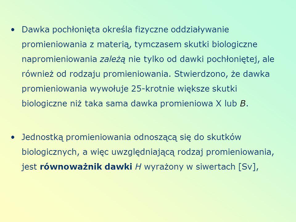 Dawka pochłonięta określa fizyczne oddziaływanie promieniowania z materią, tymczasem skutki biologiczne napromieniowania zależą nie tylko od dawki pochłoniętej, ale również od rodzaju promieniowania. Stwierdzono, że dawka promieniowania wywołuje 25-krotnie większe skutki biologiczne niż taka sama dawka promieniowa X lub B.