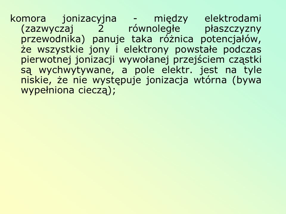 komora jonizacyjna - między elektrodami (zazwyczaj 2 równoległe płaszczyzny przewodnika) panuje taka różnica potencjałów, że wszystkie jony i elektrony powstałe podczas pierwotnej jonizacji wywołanej przejściem cząstki są wychwytywane, a pole elektr.