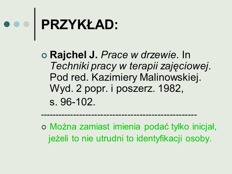 PRZYKŁAD: Rajchel J. Prace w drzewie. In Techniki pracy w terapii zajęciowej. Pod red. Kazimiery Malinowskiej. Wyd. 2 popr. i poszerz. 1982,
