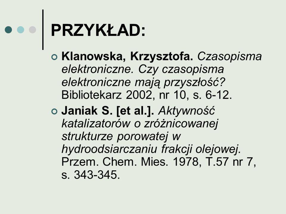 PRZYKŁAD: Klanowska, Krzysztofa. Czasopisma elektroniczne. Czy czasopisma elektroniczne mają przyszłość Bibliotekarz 2002, nr 10, s. 6-12.