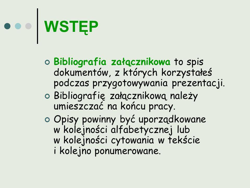 WSTĘP Bibliografia załącznikowa to spis dokumentów, z których korzystałeś podczas przygotowywania prezentacji.