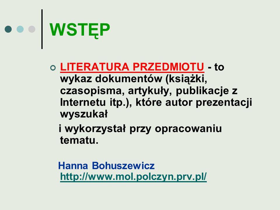 WSTĘP LITERATURA PRZEDMIOTU - to wykaz dokumentów (książki, czasopisma, artykuły, publikacje z Internetu itp.), które autor prezentacji wyszukał.