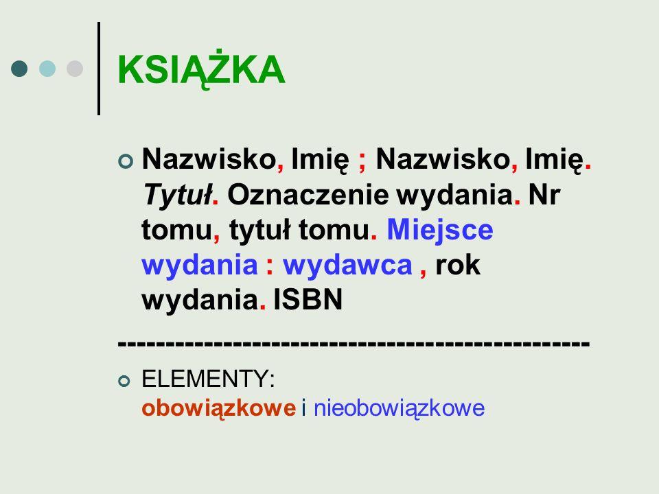 KSIĄŻKA Nazwisko, Imię ; Nazwisko, Imię. Tytuł. Oznaczenie wydania. Nr tomu, tytuł tomu. Miejsce wydania : wydawca , rok wydania. ISBN.