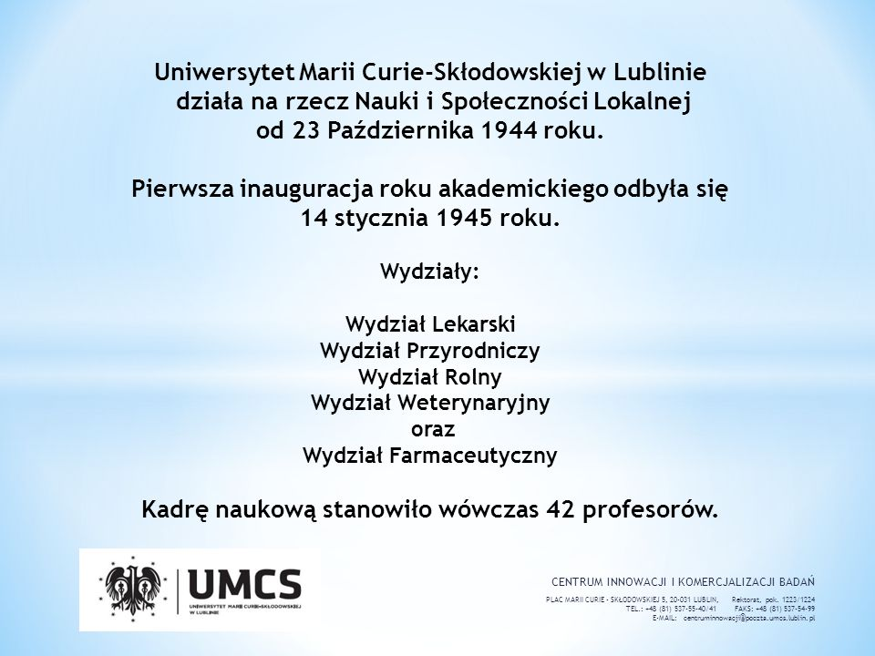 Uniwersytet Marii Curie-Skłodowskiej w Lublinie działa na rzecz Nauki i Społeczności Lokalnej od 23 Października 1944 roku. Pierwsza inauguracja roku akademickiego odbyła się 14 stycznia 1945 roku. Wydziały: Wydział Lekarski Wydział Przyrodniczy Wydział Rolny Wydział Weterynaryjny oraz Wydział Farmaceutyczny Kadrę naukową stanowiło wówczas 42 profesorów.