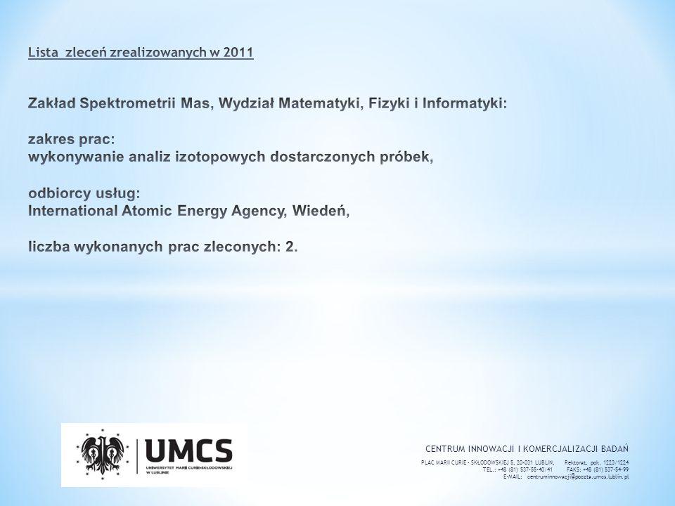 Lista zleceń zrealizowanych w 2011 Zakład Spektrometrii Mas, Wydział Matematyki, Fizyki i Informatyki: zakres prac: wykonywanie analiz izotopowych dostarczonych próbek, odbiorcy usług: International Atomic Energy Agency, Wiedeń, liczba wykonanych prac zleconych: 2.
