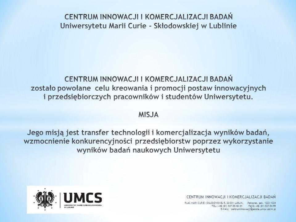CENTRUM INNOWACJI I KOMERCJALIZACJI BADAŃ Uniwersytetu Marii Curie - Skłodowskiej w Lublinie CENTRUM INNOWACJI I KOMERCJALIZACJI BADAŃ zostało powołane celu kreowania i promocji postaw innowacyjnych i przedsiębiorczych pracowników i studentów Uniwersytetu. MISJA Jego misją jest transfer technologii i komercjalizacja wyników badań, wzmocnienie konkurencyjności przedsiębiorstw poprzez wykorzystanie wyników badań naukowych Uniwersytetu