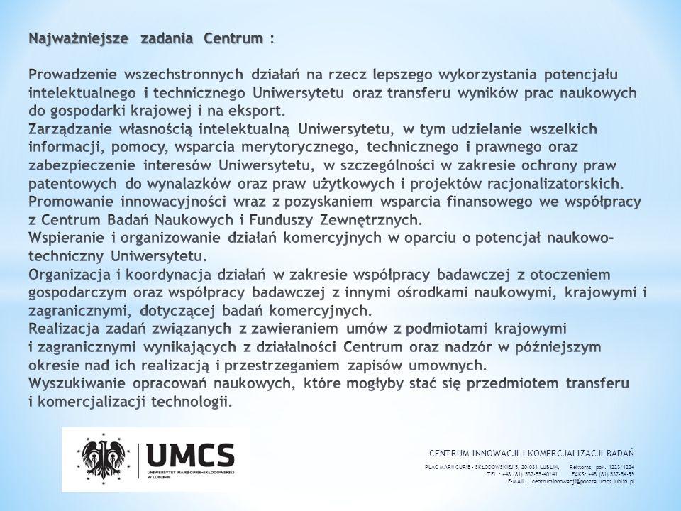 Najważniejsze zadania Centrum : Prowadzenie wszechstronnych działań na rzecz lepszego wykorzystania potencjału intelektualnego i technicznego Uniwersytetu oraz transferu wyników prac naukowych do gospodarki krajowej i na eksport. Zarządzanie własnością intelektualną Uniwersytetu, w tym udzielanie wszelkich informacji, pomocy, wsparcia merytorycznego, technicznego i prawnego oraz zabezpieczenie interesów Uniwersytetu, w szczególności w zakresie ochrony praw patentowych do wynalazków oraz praw użytkowych i projektów racjonalizatorskich. Promowanie innowacyjności wraz z pozyskaniem wsparcia finansowego we współpracy z Centrum Badań Naukowych i Funduszy Zewnętrznych. Wspieranie i organizowanie działań komercyjnych w oparciu o potencjał naukowo-techniczny Uniwersytetu. Organizacja i koordynacja działań w zakresie współpracy badawczej z otoczeniem gospodarczym oraz współpracy badawczej z innymi ośrodkami naukowymi, krajowymi i zagranicznymi, dotyczącej badań komercyjnych. Realizacja zadań związanych z zawieraniem umów z podmiotami krajowymi i zagranicznymi wynikających z działalności Centrum oraz nadzór w późniejszym okresie nad ich realizacją i przestrzeganiem zapisów umownych. Wyszukiwanie opracowań naukowych, które mogłyby stać się przedmiotem transferu i komercjalizacji technologii.