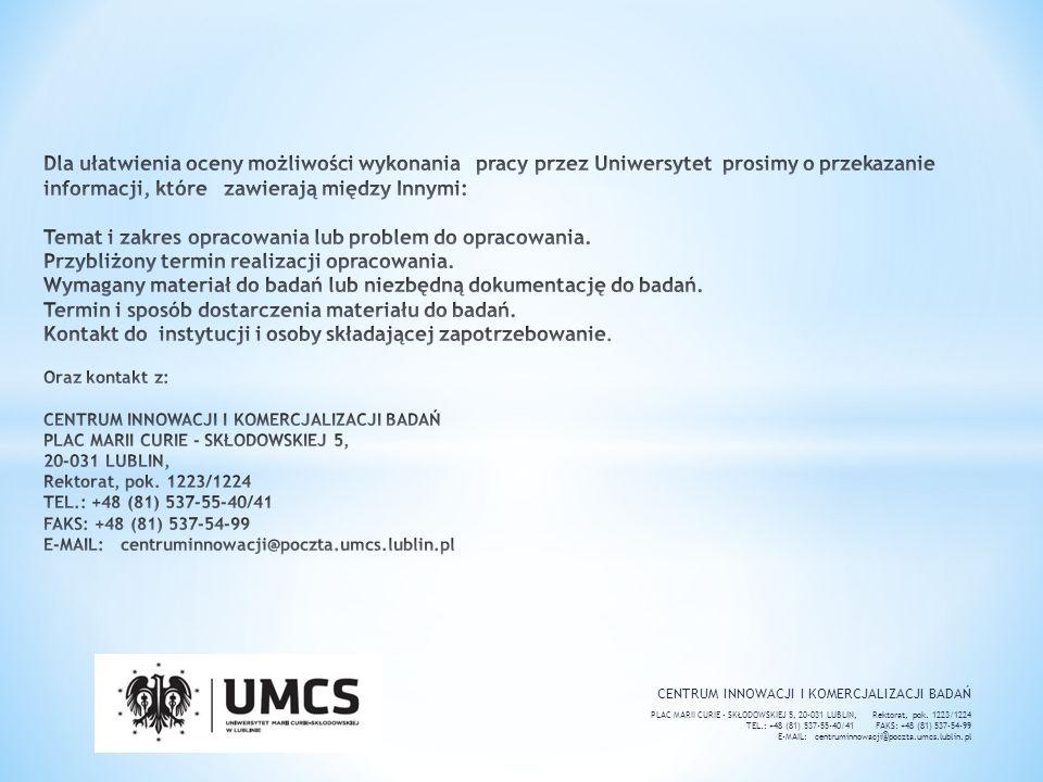 Dla ułatwienia oceny możliwości wykonania pracy przez Uniwersytet prosimy o przekazanie informacji, które zawierają między Innymi: Temat i zakres opracowania lub problem do opracowania. Przybliżony termin realizacji opracowania. Wymagany materiał do badań lub niezbędną dokumentację do badań. Termin i sposób dostarczenia materiału do badań. Kontakt do instytucji i osoby składającej zapotrzebowanie. Oraz kontakt z: CENTRUM INNOWACJI I KOMERCJALIZACJI BADAŃ PLAC MARII CURIE - SKŁODOWSKIEJ 5, 20-031 LUBLIN, Rektorat, pok. 1223/1224 TEL.: +48 (81) 537-55-40/41 FAKS: +48 (81) 537-54-99 E-MAIL: centruminnowacji@poczta.umcs.lublin.pl