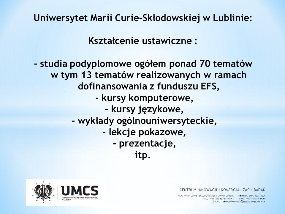 Uniwersytet Marii Curie-Skłodowskiej w Lublinie: Kształcenie ustawiczne : - studia podyplomowe ogółem ponad 70 tematów w tym 13 tematów realizowanych w ramach dofinansowania z funduszu EFS, - kursy komputerowe, - kursy językowe, - wykłady ogólnouniwersyteckie, - lekcje pokazowe, - prezentacje, itp.