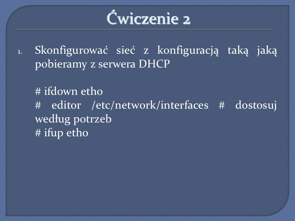 Ćwiczenie 2 Skonfigurować sieć z konfiguracją taką jaką pobieramy z serwera DHCP. # ifdown eth0.