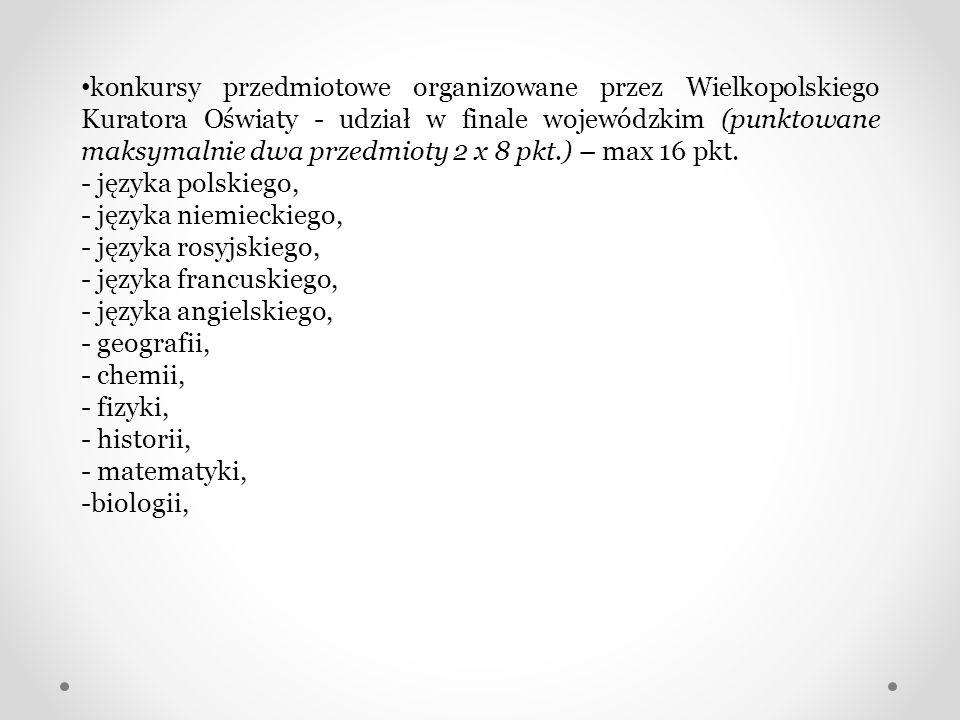 konkursy przedmiotowe organizowane przez Wielkopolskiego Kuratora Oświaty - udział w finale wojewódzkim (punktowane maksymalnie dwa przedmioty 2 x 8 pkt.) – max 16 pkt.