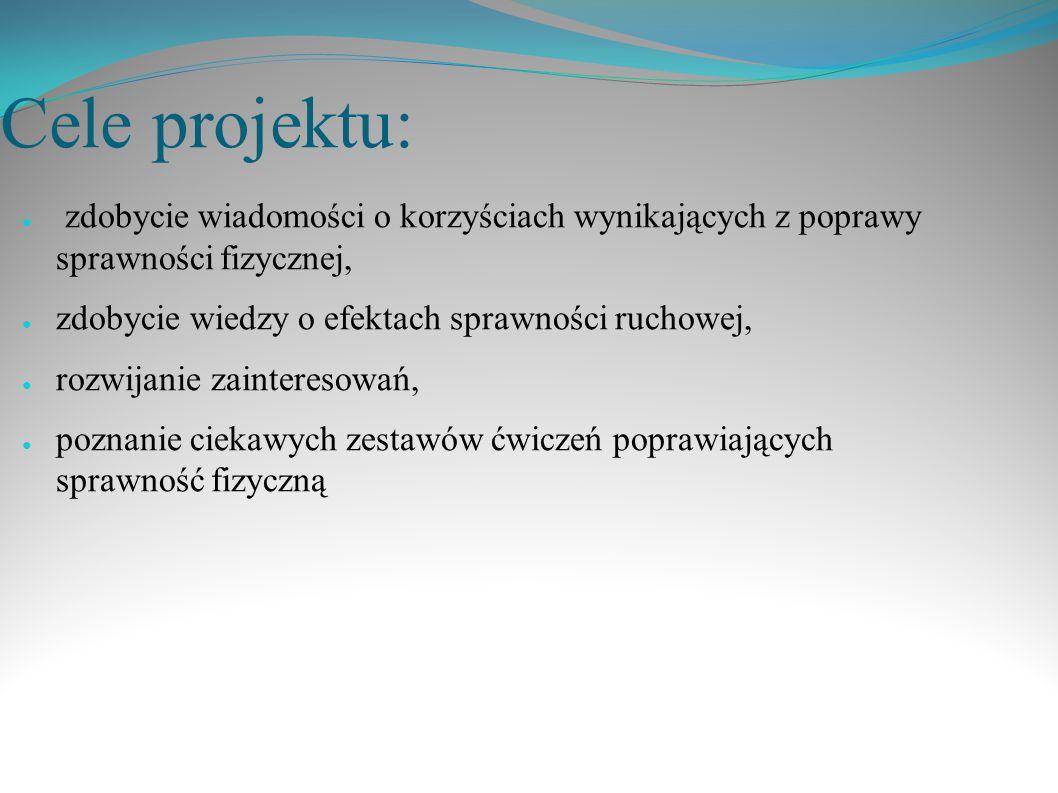 Cele projektu: zdobycie wiadomości o korzyściach wynikających z poprawy sprawności fizycznej, zdobycie wiedzy o efektach sprawności ruchowej,