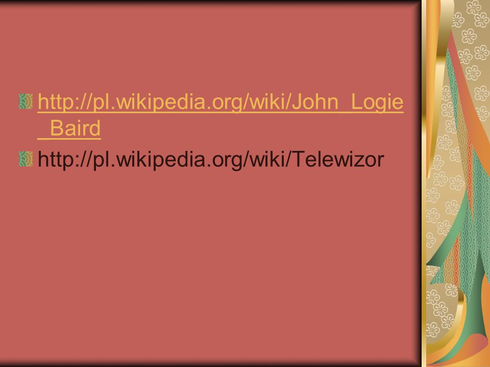 http://pl.wikipedia.org/wiki/John_Logie_Baird http://pl.wikipedia.org/wiki/Telewizor