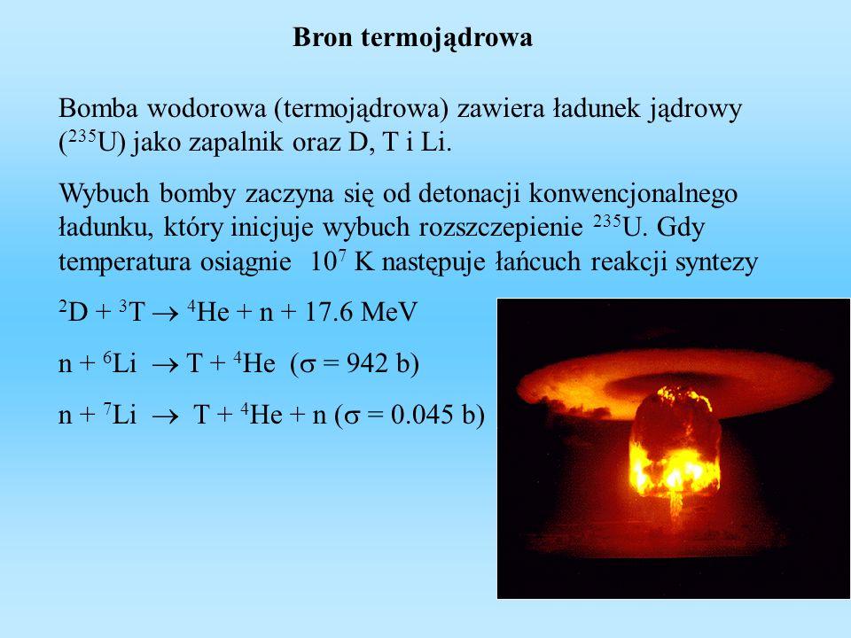 Bron termojądrowa Bomba wodorowa (termojądrowa) zawiera ładunek jądrowy (235U) jako zapalnik oraz D, T i Li.