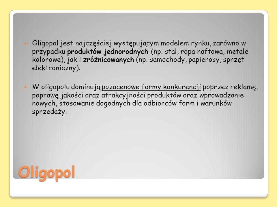 Oligopol jest najczęściej występującym modelem rynku, zarówno w przypadku produktów jednorodnych (np. stal, ropa naftowa, metale kolorowe), jak i zróżnicowanych (np. samochody, papierosy, sprzęt elektroniczny).