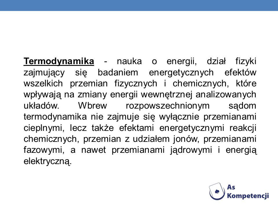 Termodynamika - nauka o energii, dział fizyki zajmujący się badaniem energetycznych efektów wszelkich przemian fizycznych i chemicznych, które wpływają na zmiany energii wewnętrznej analizowanych układów.