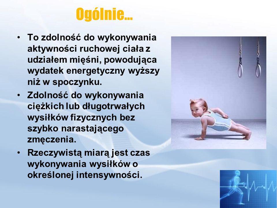 Ogólnie…To zdolność do wykonywania aktywności ruchowej ciała z udziałem mięśni, powodująca wydatek energetyczny wyższy niż w spoczynku.