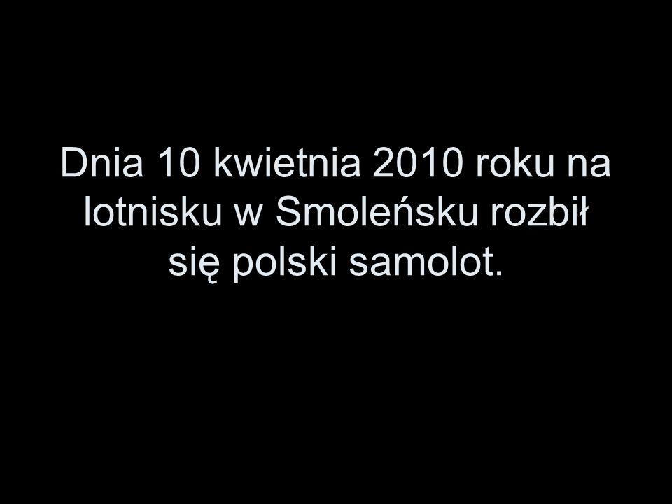 Dnia 10 kwietnia 2010 roku na lotnisku w Smoleńsku rozbił się polski samolot.