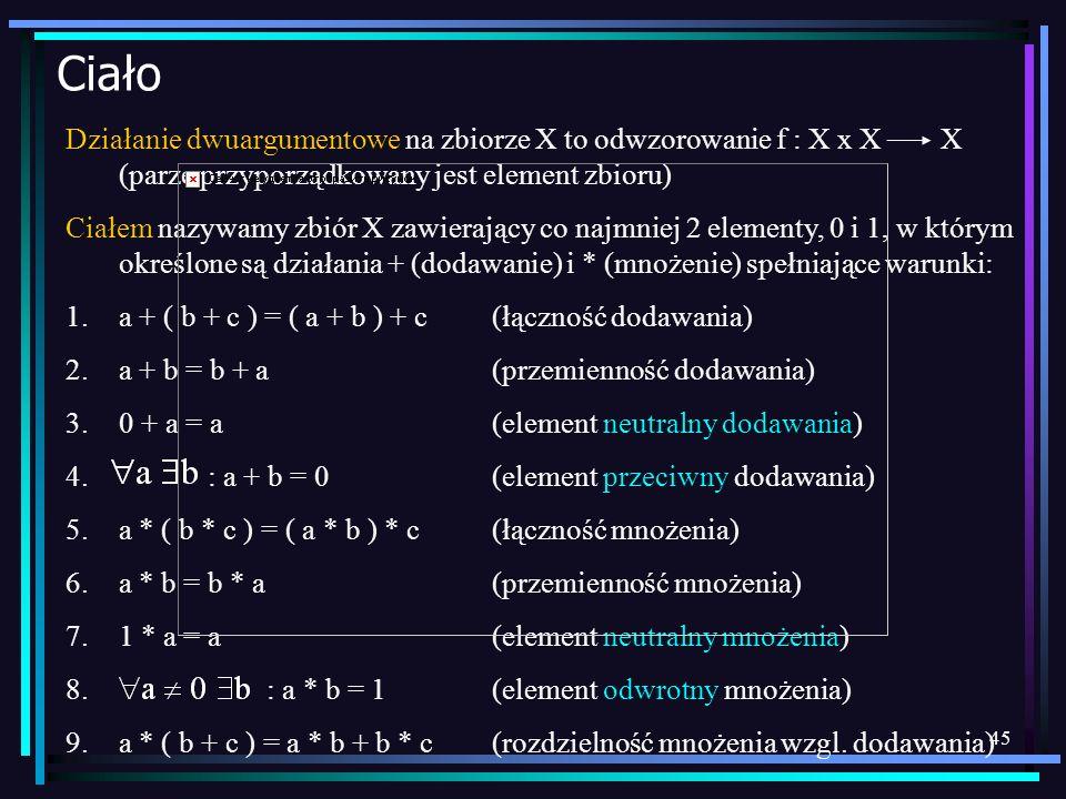 CiałoDziałanie dwuargumentowe na zbiorze X to odwzorowanie f : X x X X (parze przyporządkowany jest element zbioru)