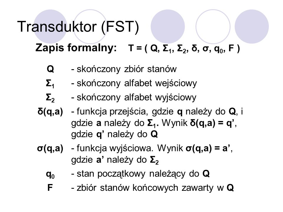 Zapis formalny: T = ( Q, Σ1, Σ2, δ, σ, q0, F )
