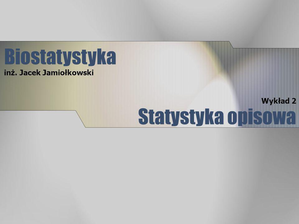 Biostatystyka inż. Jacek Jamiołkowski Wykład 2 Statystyka opisowa