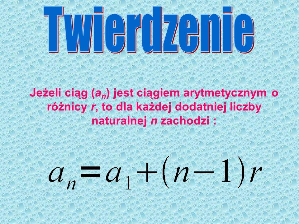 Twierdzenie Jeżeli ciąg (an) jest ciągiem arytmetycznym o różnicy r, to dla każdej dodatniej liczby naturalnej n zachodzi :