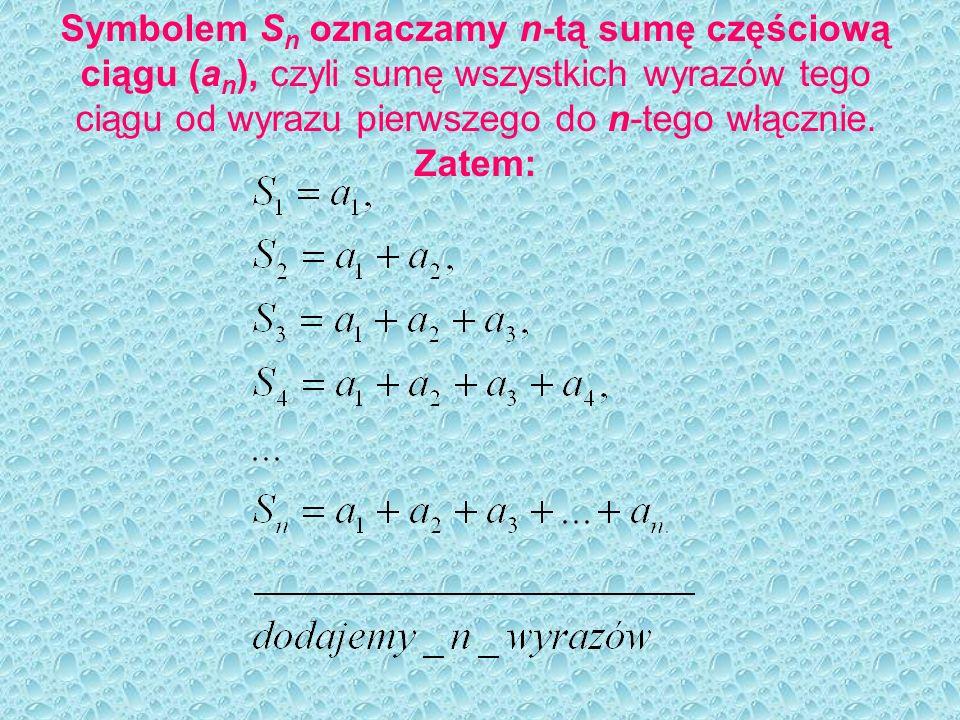 Symbolem Sn oznaczamy n-tą sumę częściową ciągu (an), czyli sumę wszystkich wyrazów tego ciągu od wyrazu pierwszego do n-tego włącznie.