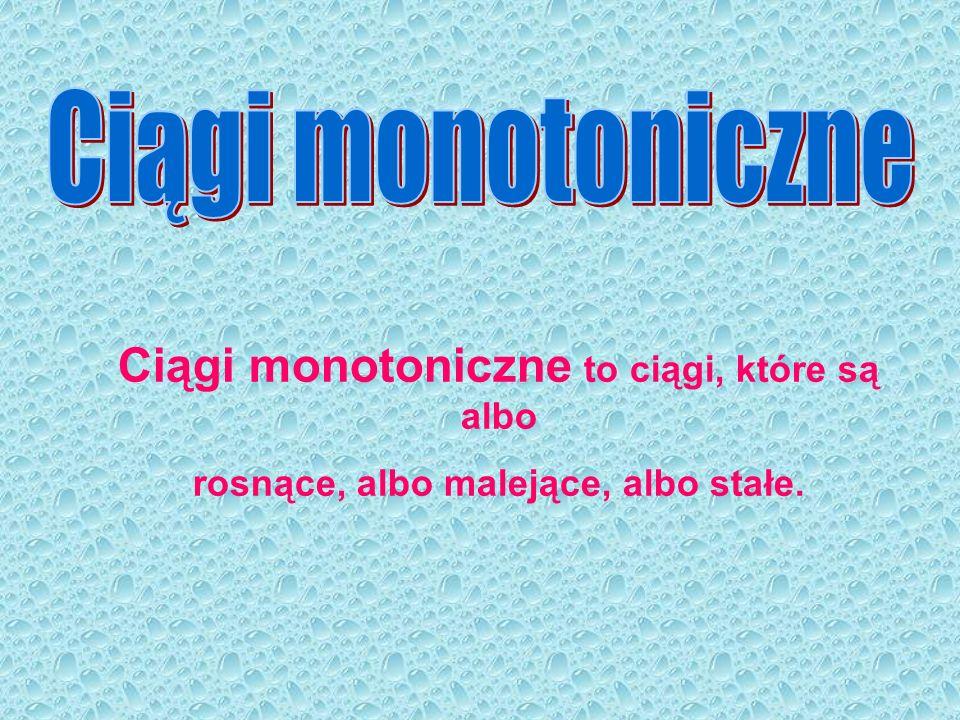 Ciągi monotoniczne Ciągi monotoniczne to ciągi, które są albo