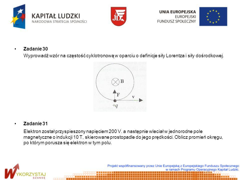 Zadanie 30 Wyprowadź wzór na częstość cyklotronową w oparciu o definicje siły Lorentza i siły dośrodkowej.