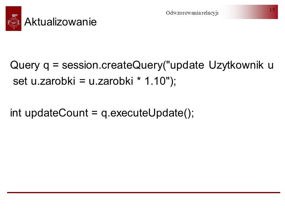 Aktualizowanie Query q = session.createQuery( update Uzytkownik u. set u.zarobki = u.zarobki * 1.10 );