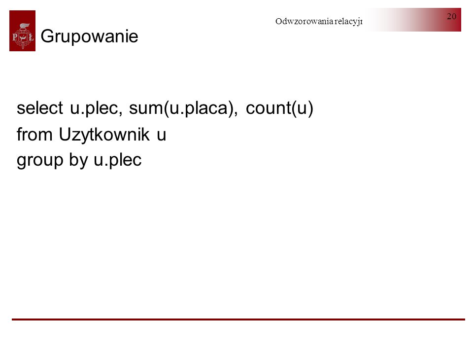 Grupowanie select u.plec, sum(u.placa), count(u) from Uzytkownik u group by u.plec