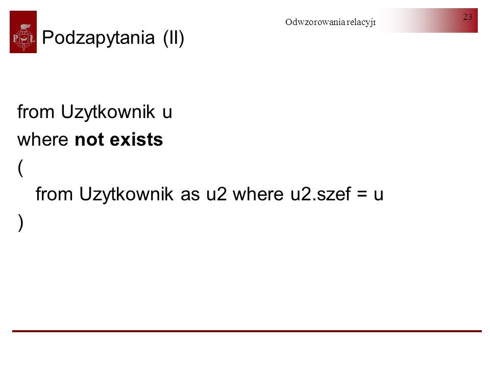 Podzapytania (II) from Uzytkownik u where not exists ( from Uzytkownik as u2 where u2.szef = u )