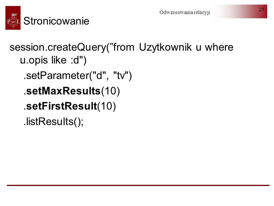 Stronicowanie session.createQuery( from Uzytkownik u where u.opis like :d ) .setParameter( d , tv )