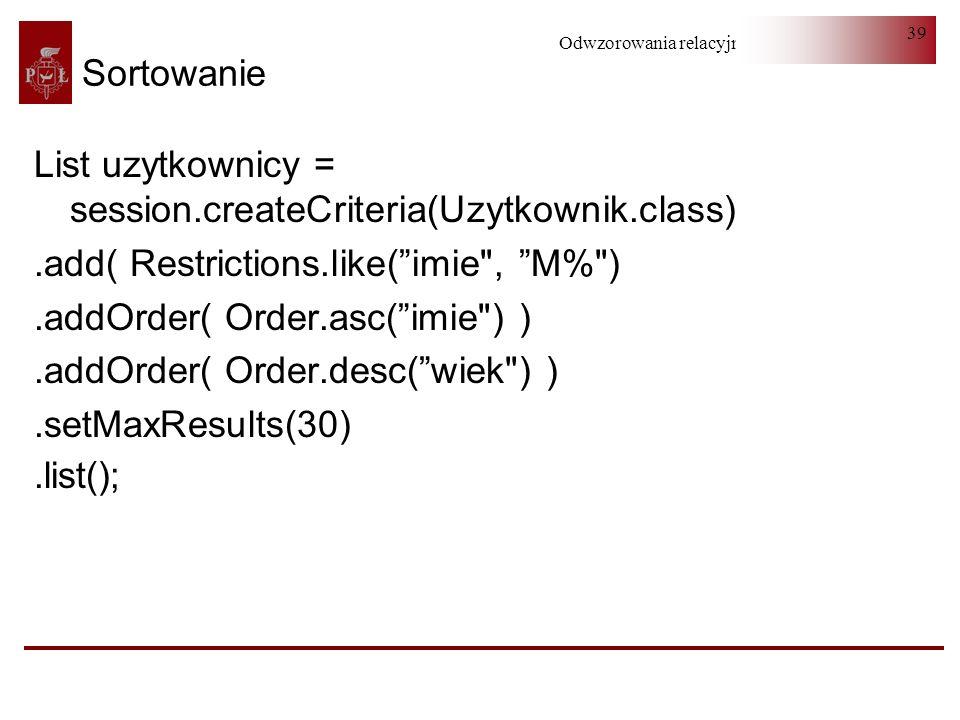 Sortowanie List uzytkownicy = session.createCriteria(Uzytkownik.class) .add( Restrictions.like( imie , M% )