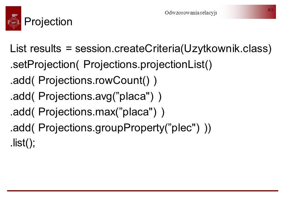 ProjectionList results = session.createCriteria(Uzytkownik.class) .setProjection( Projections.projectionList()
