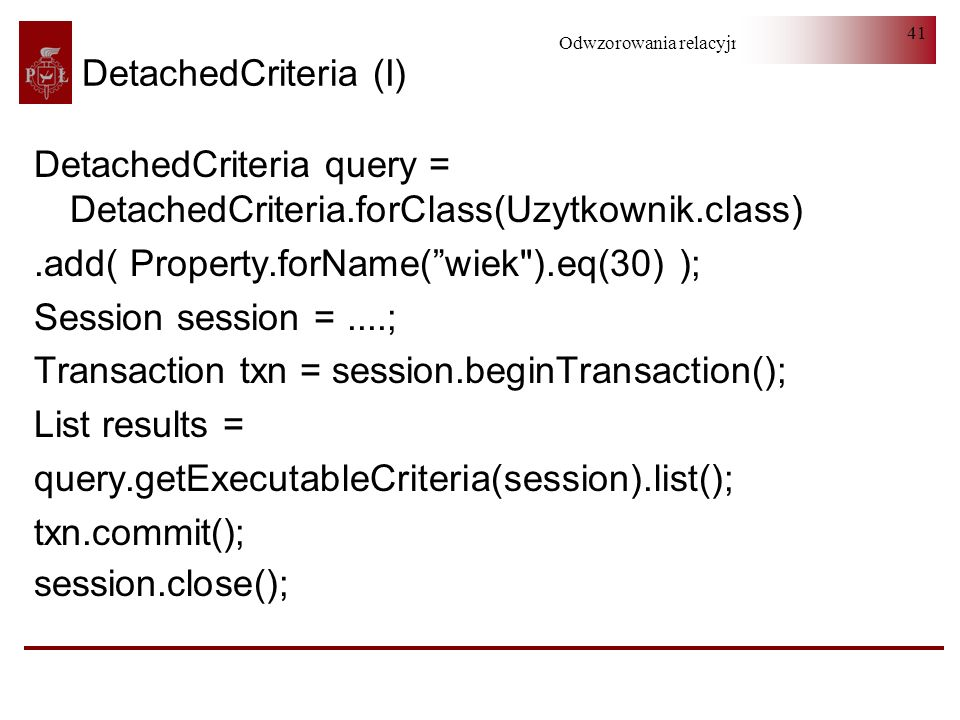 DetachedCriteria (I) DetachedCriteria query = DetachedCriteria.forClass(Uzytkownik.class) .add( Property.forName( wiek ).eq(30) );
