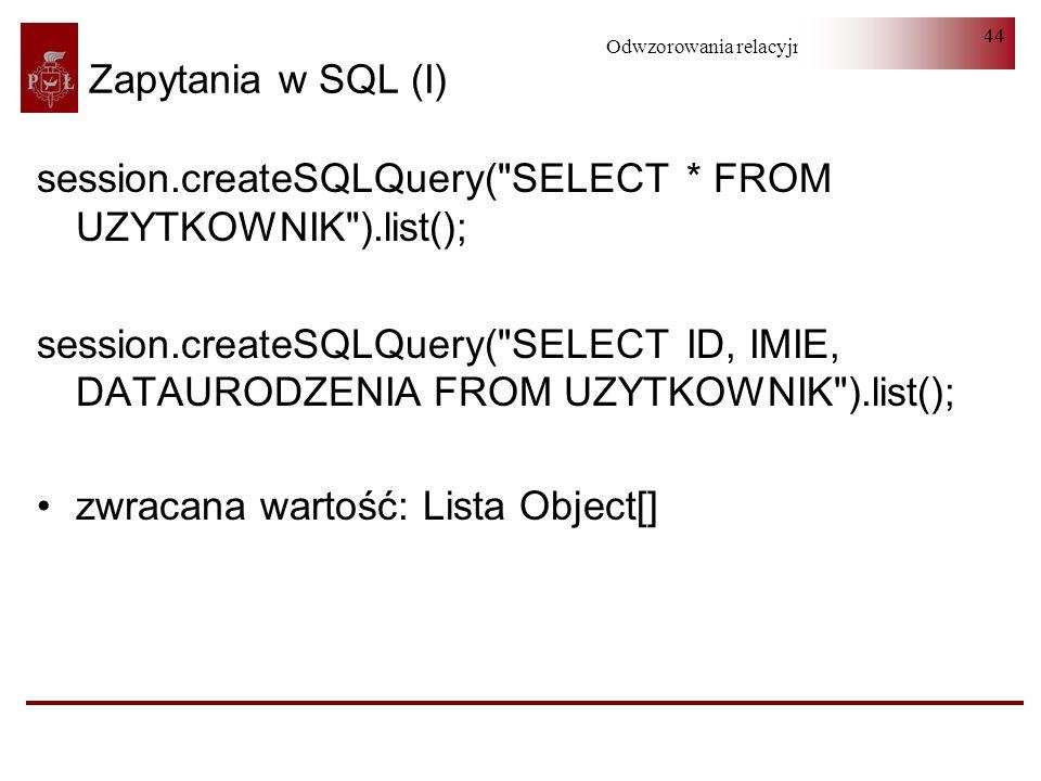 Zapytania w SQL (I) session.createSQLQuery( SELECT * FROM UZYTKOWNIK ).list();