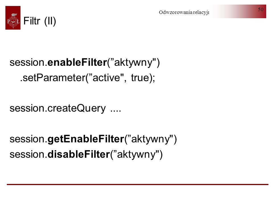 Filtr (II)session.enableFilter( aktywny ) .setParameter( active , true); session.createQuery .... session.getEnableFilter( aktywny )