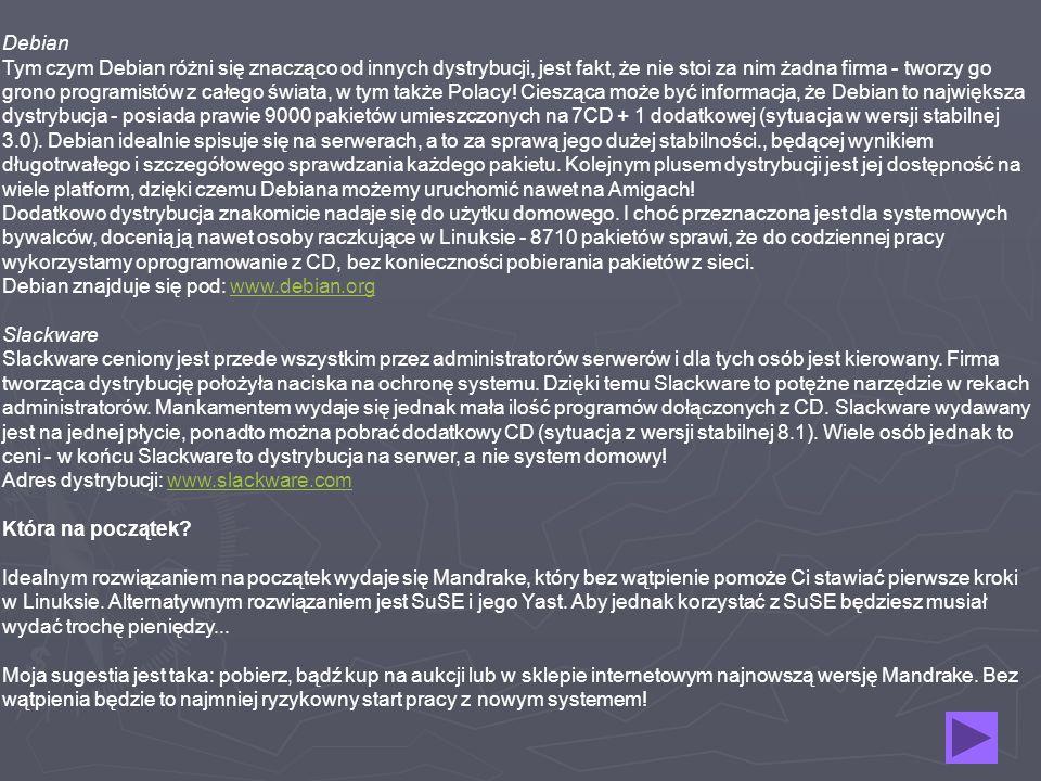 Debian Tym czym Debian różni się znacząco od innych dystrybucji, jest fakt, że nie stoi za nim żadna firma - tworzy go grono programistów z całego świata, w tym także Polacy! Ciesząca może być informacja, że Debian to największa dystrybucja - posiada prawie 9000 pakietów umieszczonych na 7CD + 1 dodatkowej (sytuacja w wersji stabilnej 3.0). Debian idealnie spisuje się na serwerach, a to za sprawą jego dużej stabilności., będącej wynikiem długotrwałego i szczegółowego sprawdzania każdego pakietu. Kolejnym plusem dystrybucji jest jej dostępność na wiele platform, dzięki czemu Debiana możemy uruchomić nawet na Amigach! Dodatkowo dystrybucja znakomicie nadaje się do użytku domowego. I choć przeznaczona jest dla systemowych bywalców, docenią ją nawet osoby raczkujące w Linuksie - 8710 pakietów sprawi, że do codziennej pracy wykorzystamy oprogramowanie z CD, bez konieczności pobierania pakietów z sieci. Debian znajduje się pod: www.debian.org Slackware Slackware ceniony jest przede wszystkim przez administratorów serwerów i dla tych osób jest kierowany. Firma tworząca dystrybucję położyła naciska na ochronę systemu. Dzięki temu Slackware to potężne narzędzie w rekach administratorów. Mankamentem wydaje się jednak mała ilość programów dołączonych z CD. Slackware wydawany jest na jednej płycie, ponadto można pobrać dodatkowy CD (sytuacja z wersji stabilnej 8.1). Wiele osób jednak to ceni - w końcu Slackware to dystrybucja na serwer, a nie system domowy! Adres dystrybucji: www.slackware.com