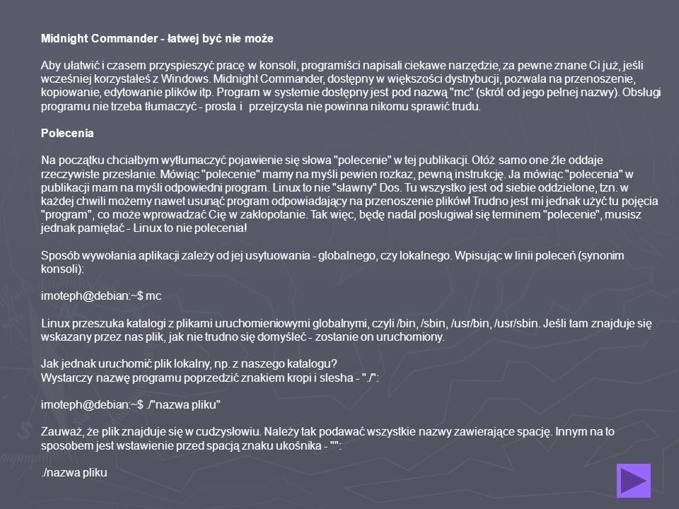 Midnight Commander - łatwej być nie może Aby ułatwić i czasem przyspieszyć pracę w konsoli, programiści napisali ciekawe narzędzie, za pewne znane Ci już, jeśli wcześniej korzystałeś z Windows.