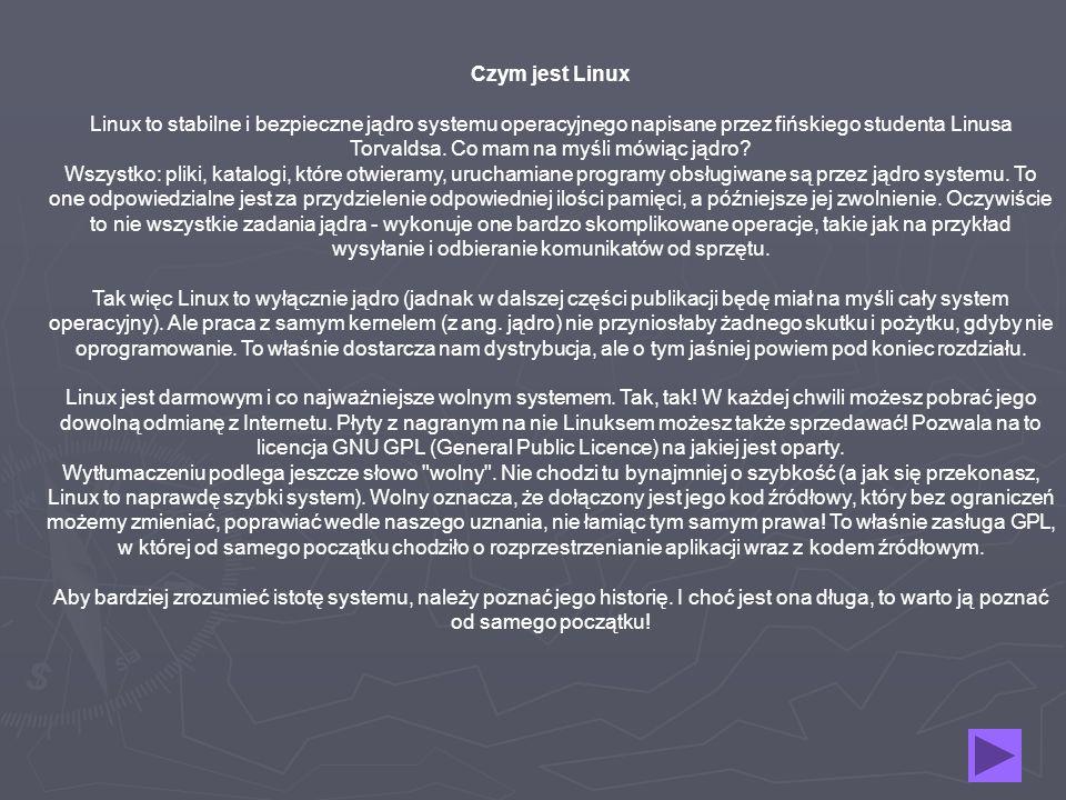 Czym jest Linux Linux to stabilne i bezpieczne jądro systemu operacyjnego napisane przez fińskiego studenta Linusa Torvaldsa.
