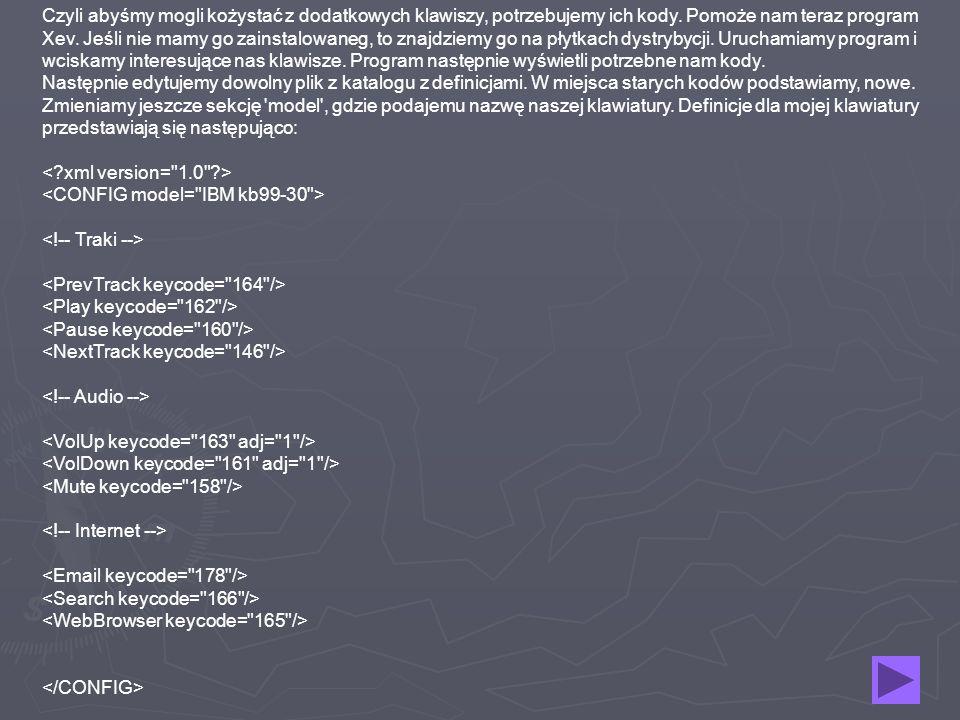 Czyli abyśmy mogli kożystać z dodatkowych klawiszy, potrzebujemy ich kody. Pomoże nam teraz program Xev. Jeśli nie mamy go zainstalowaneg, to znajdziemy go na płytkach dystrybycji. Uruchamiamy program i wciskamy interesujące nas klawisze. Program następnie wyświetli potrzebne nam kody. Następnie edytujemy dowolny plik z katalogu z definicjami. W miejsca starych kodów podstawiamy, nowe. Zmieniamy jeszcze sekcję model , gdzie podajemu nazwę naszej klawiatury. Definicje dla mojej klawiatury przedstawiają się następująco: