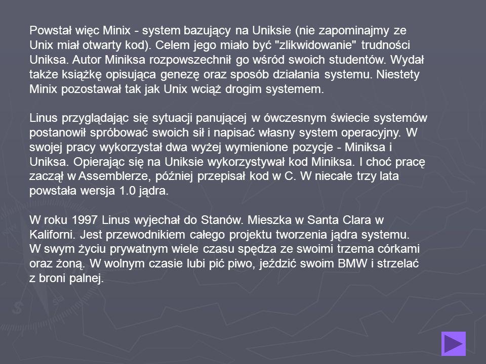 Powstał więc Minix - system bazujący na Uniksie (nie zapominajmy ze Unix miał otwarty kod).