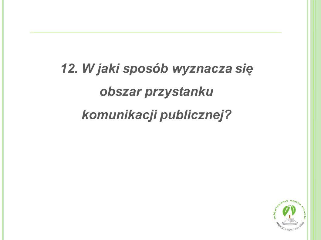 12. W jaki sposób wyznacza się obszar przystanku komunikacji publicznej
